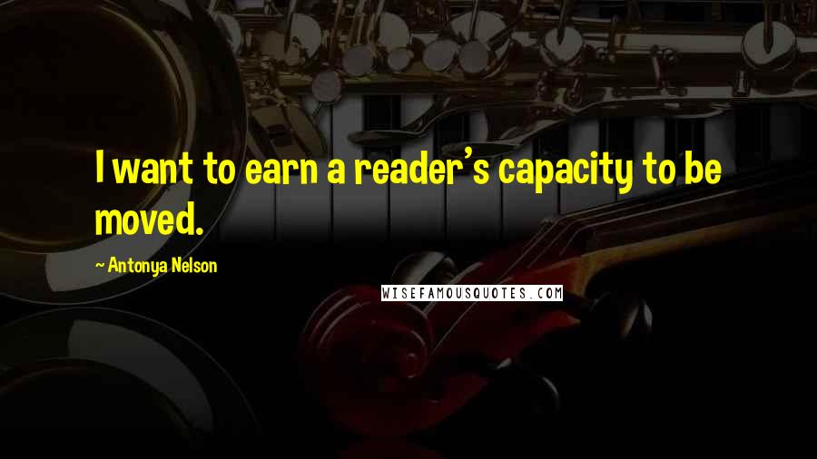 Antonya Nelson quotes: I want to earn a reader's capacity to be moved.