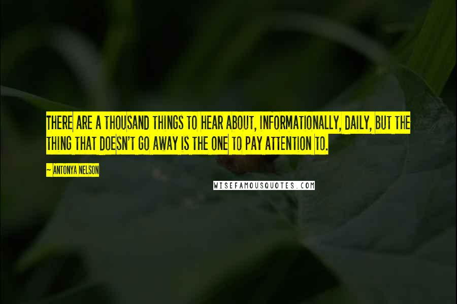 Antonya Nelson quotes: There are a thousand things to hear about, informationally, daily, but the thing that doesn't go away is the one to pay attention to.