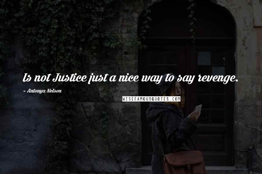 Antonya Nelson quotes: Is not Justice just a nice way to say revenge.