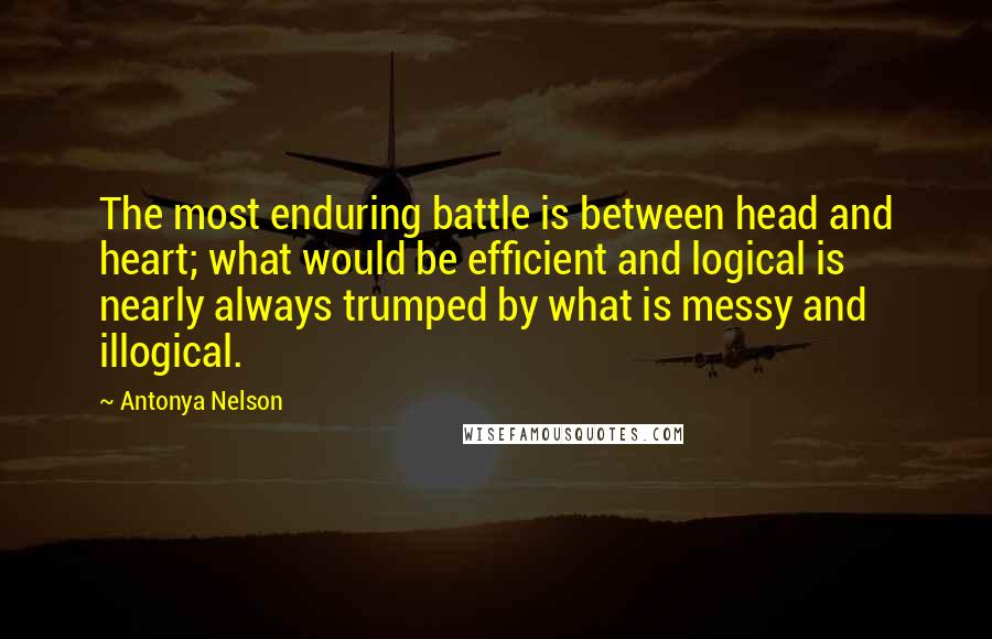 Antonya Nelson quotes: The most enduring battle is between head and heart; what would be efficient and logical is nearly always trumped by what is messy and illogical.
