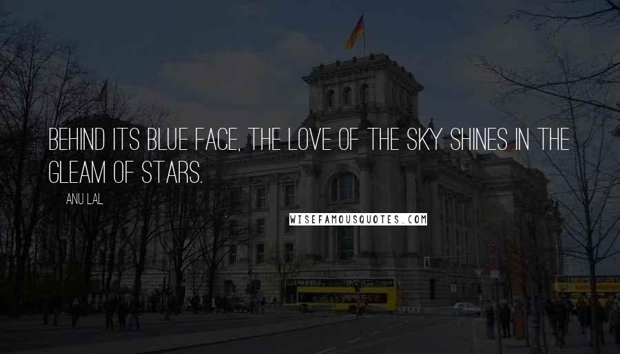 Anu Lal quotes: Behind its blue face, the love of the sky shines in the gleam of stars.