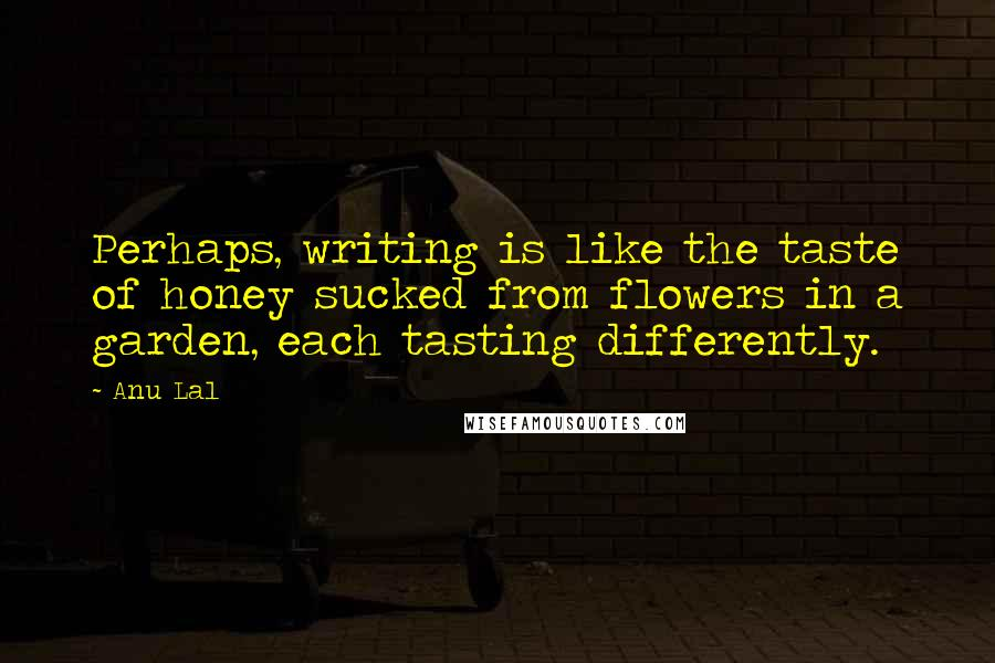 Anu Lal quotes: Perhaps, writing is like the taste of honey sucked from flowers in a garden, each tasting differently.