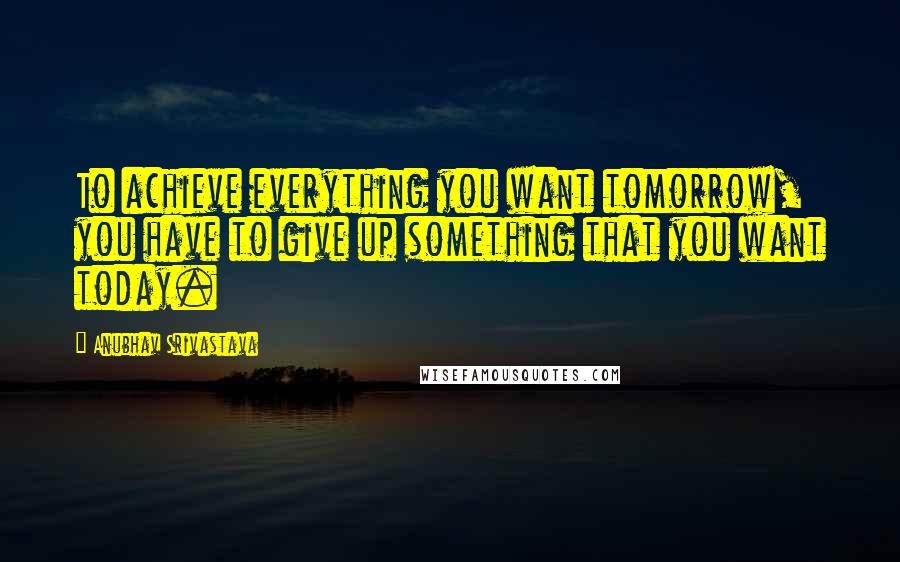 Anubhav Srivastava quotes: To achieve everything you want tomorrow, you have to give up something that you want today.