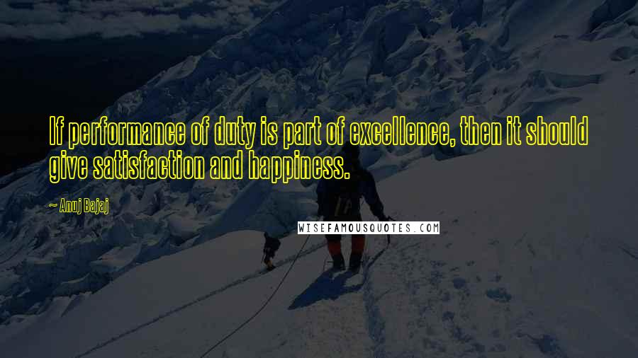 Anuj Bajaj quotes: If performance of duty is part of excellence, then it should give satisfaction and happiness.