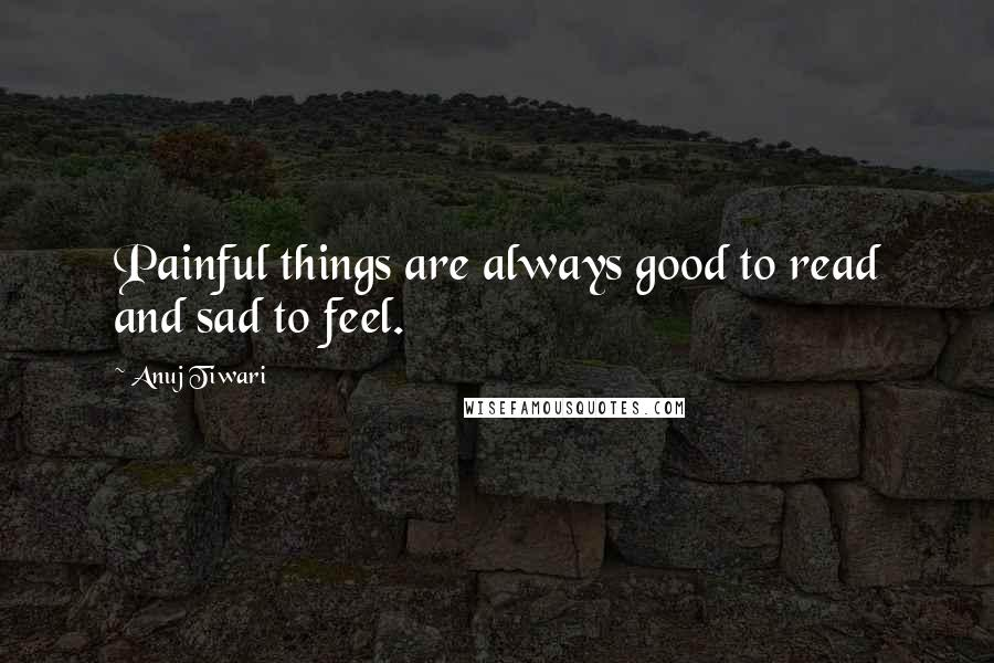 Anuj Tiwari quotes: Painful things are always good to read and sad to feel.