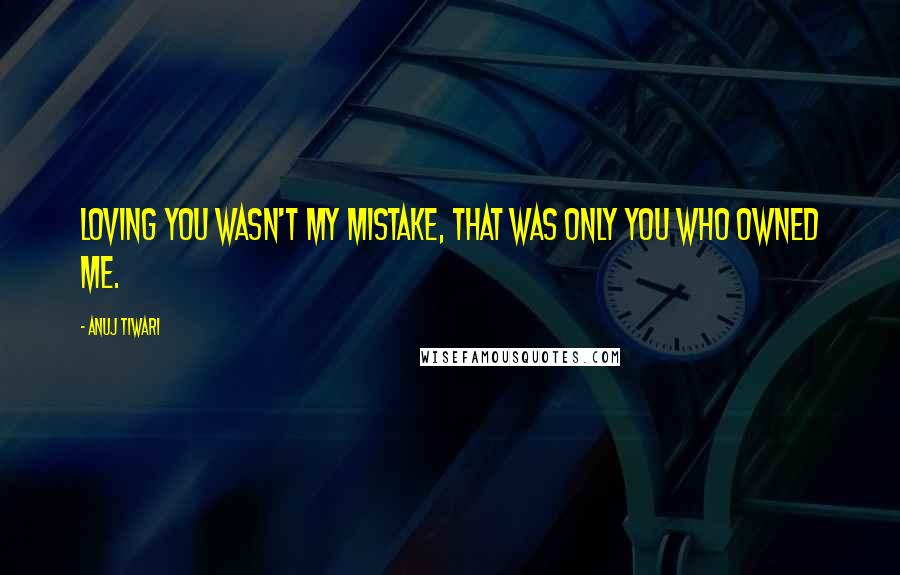 Anuj Tiwari quotes: Loving you wasn't my mistake, that was only you who owned me.