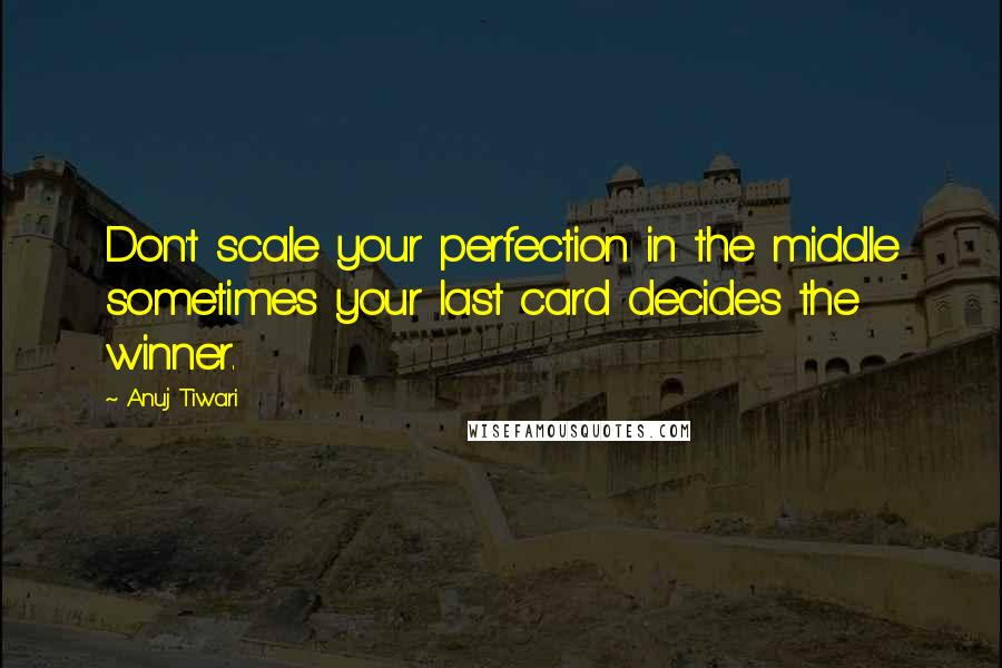 Anuj Tiwari quotes: Don't scale your perfection in the middle sometimes your last card decides the winner.
