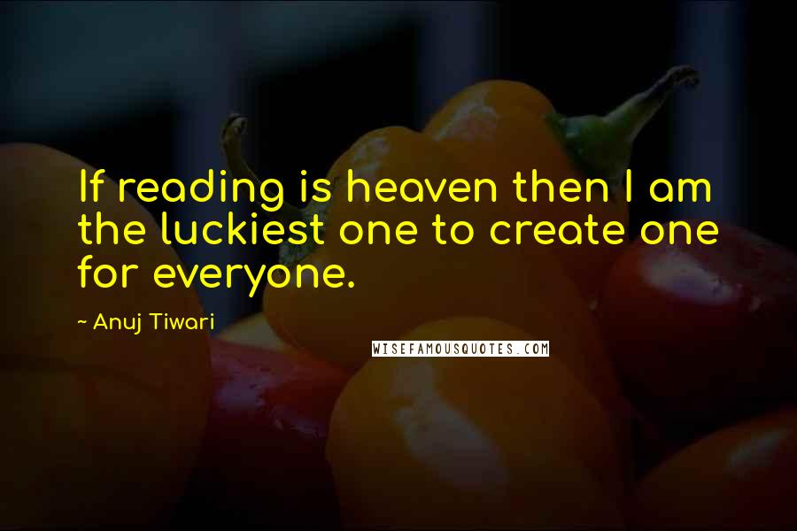 Anuj Tiwari quotes: If reading is heaven then I am the luckiest one to create one for everyone.