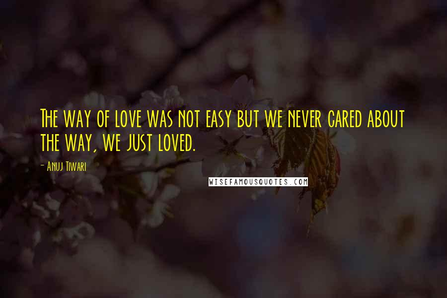 Anuj Tiwari quotes: The way of love was not easy but we never cared about the way, we just loved.