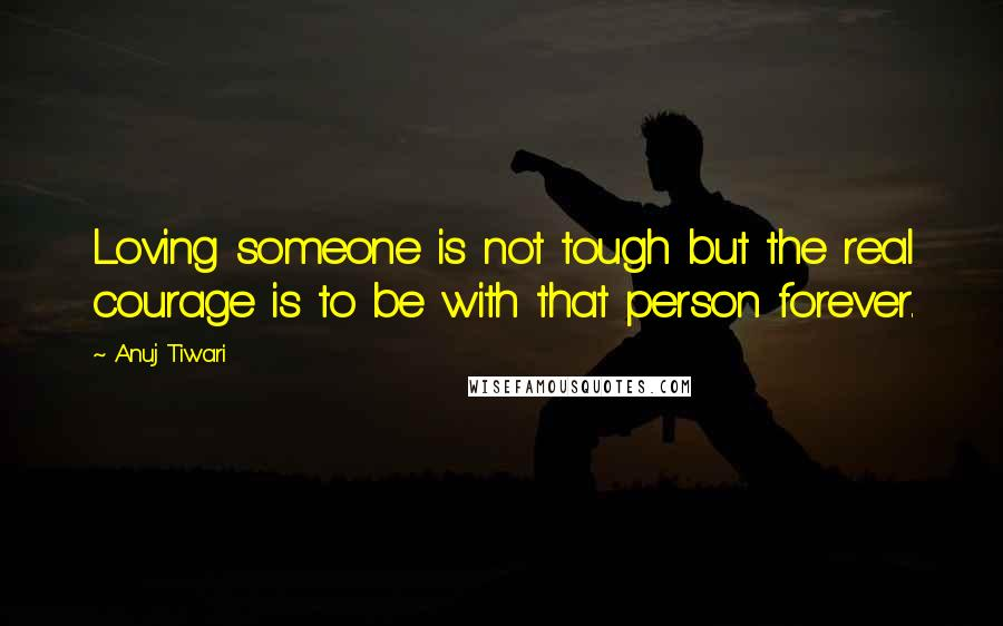 Anuj Tiwari quotes: Loving someone is not tough but the real courage is to be with that person forever.