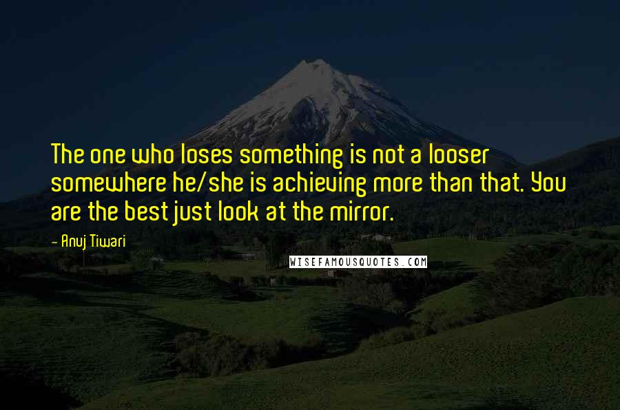 Anuj Tiwari quotes: The one who loses something is not a looser somewhere he/she is achieving more than that. You are the best just look at the mirror.