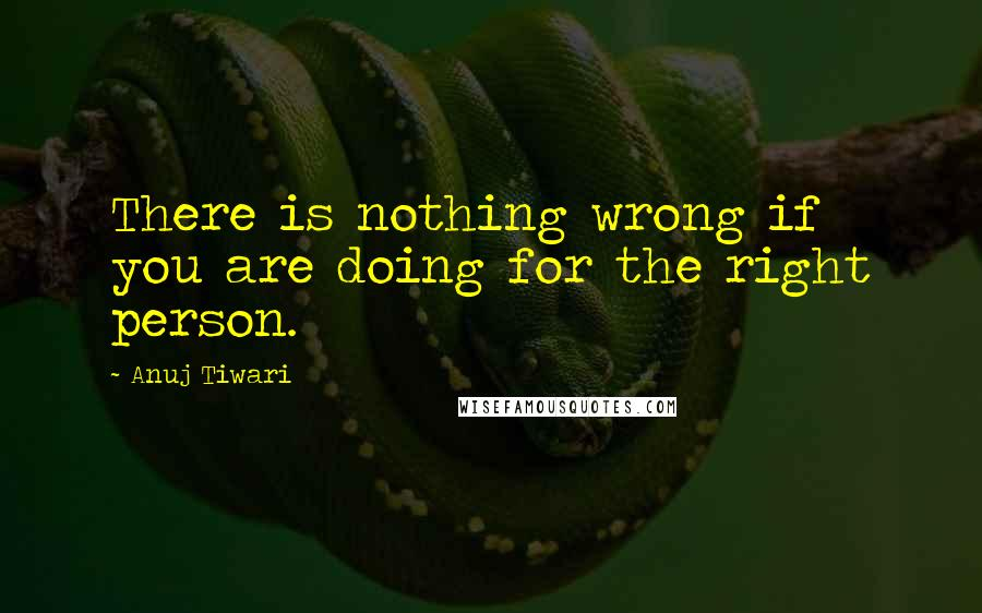Anuj Tiwari quotes: There is nothing wrong if you are doing for the right person.