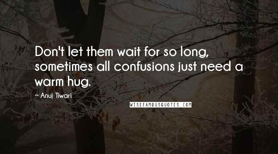 Anuj Tiwari quotes: Don't let them wait for so long, sometimes all confusions just need a warm hug.