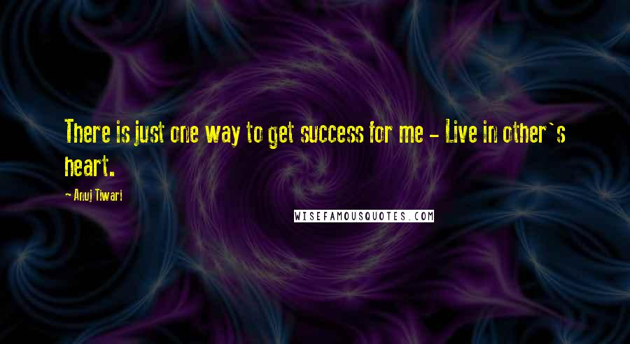 Anuj Tiwari quotes: There is just one way to get success for me - Live in other's heart.