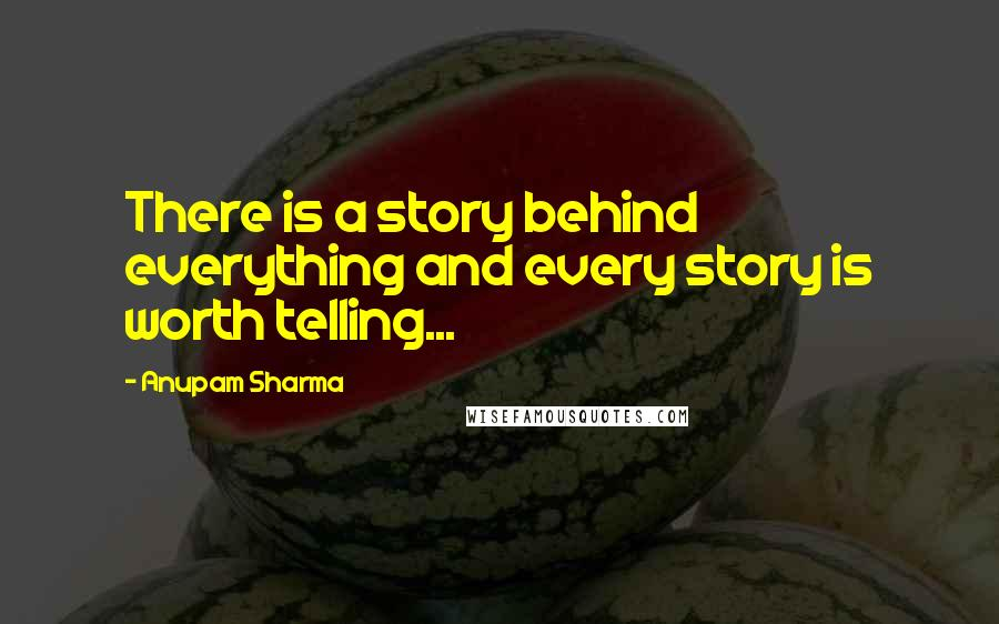 Anupam Sharma quotes: There is a story behind everything and every story is worth telling...