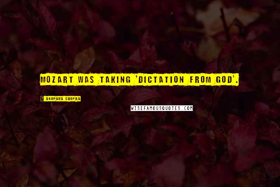 Anupama Chopra quotes: Mozart was taking 'dictation from God'.