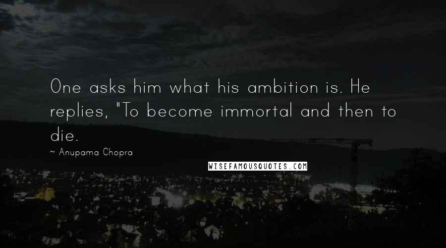 "Anupama Chopra quotes: One asks him what his ambition is. He replies, ""To become immortal and then to die."