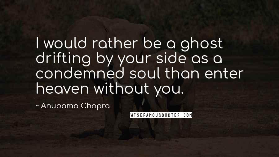 Anupama Chopra quotes: I would rather be a ghost drifting by your side as a condemned soul than enter heaven without you.