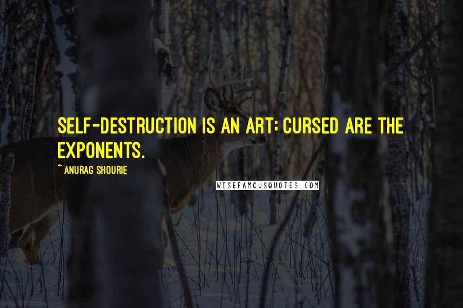 Anurag Shourie quotes: Self-destruction is an art; cursed are the exponents.