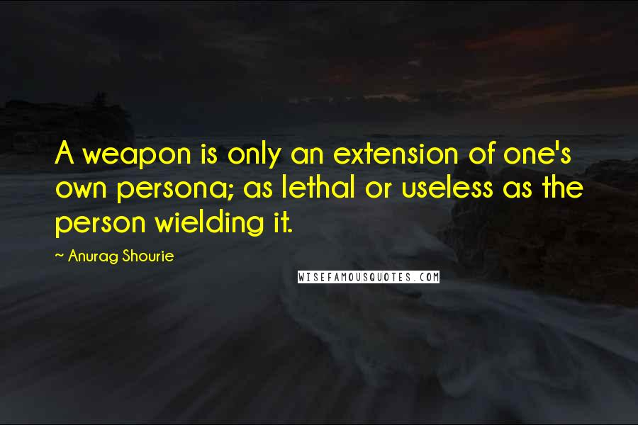 Anurag Shourie quotes: A weapon is only an extension of one's own persona; as lethal or useless as the person wielding it.