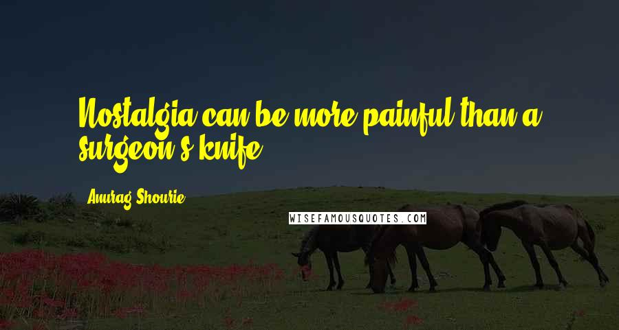 Anurag Shourie quotes: Nostalgia can be more painful than a surgeon's knife.