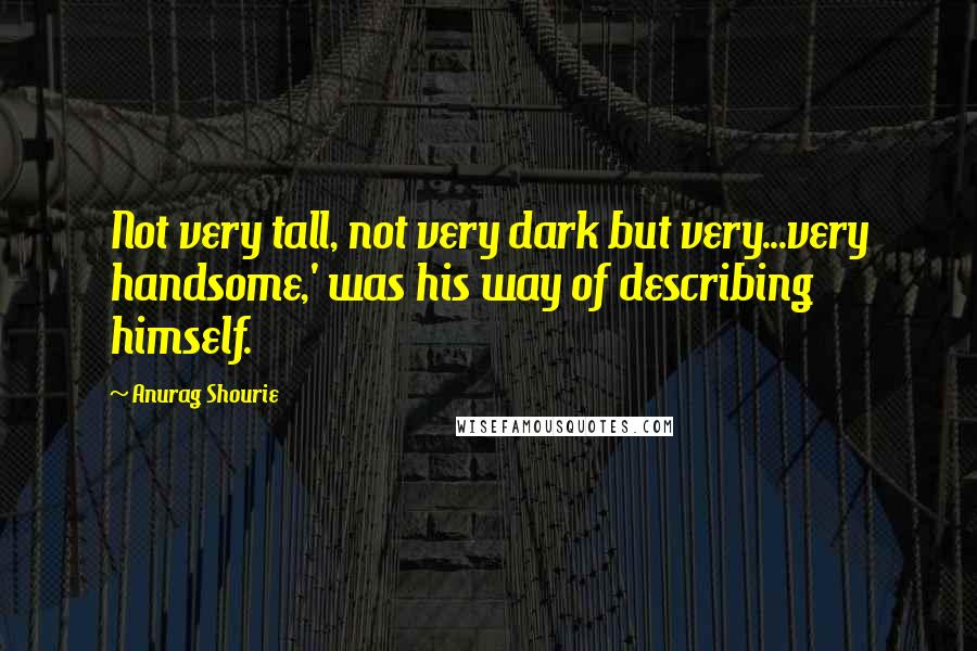 Anurag Shourie quotes: Not very tall, not very dark but very...very handsome,' was his way of describing himself.