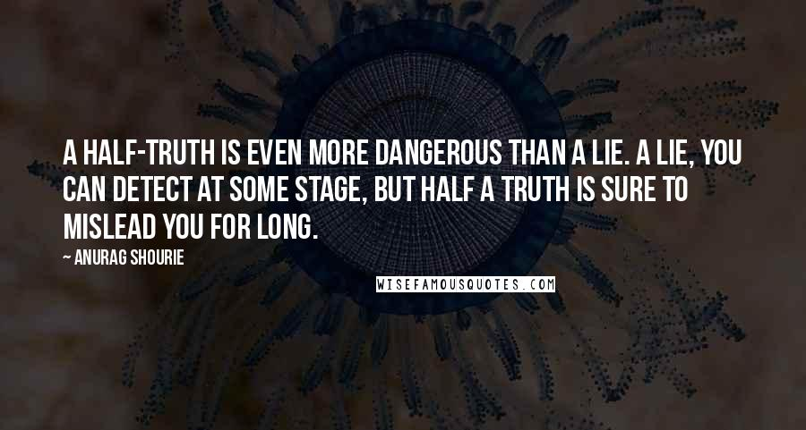 Anurag Shourie quotes: A half-truth is even more dangerous than a lie. A lie, you can detect at some stage, but half a truth is sure to mislead you for long.