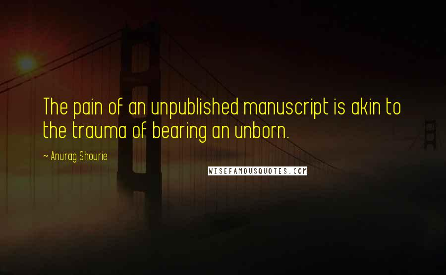 Anurag Shourie quotes: The pain of an unpublished manuscript is akin to the trauma of bearing an unborn.