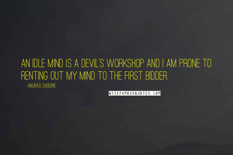 Anurag Shourie quotes: An idle mind is a devil's workshop and I am prone to renting out my mind to the first bidder.