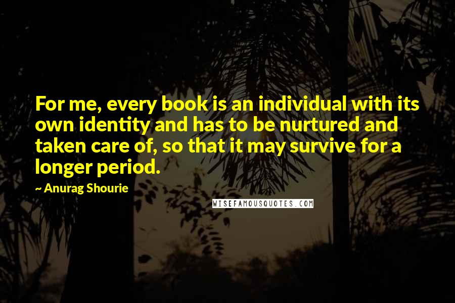Anurag Shourie quotes: For me, every book is an individual with its own identity and has to be nurtured and taken care of, so that it may survive for a longer period.