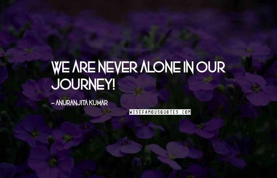 Anuranjita Kumar quotes: We are never alone in our journey!