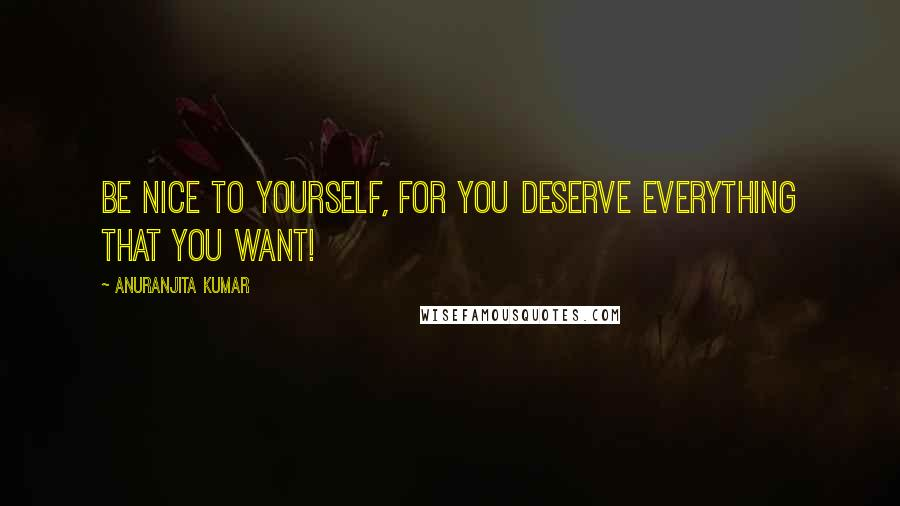 Anuranjita Kumar quotes: Be nice to yourself, for you deserve everything that you want!