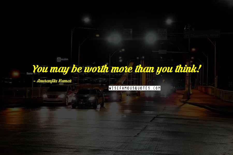 Anuranjita Kumar quotes: You may be worth more than you think!