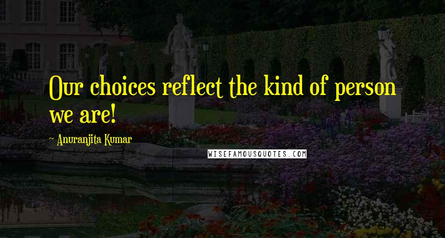 Anuranjita Kumar quotes: Our choices reflect the kind of person we are!