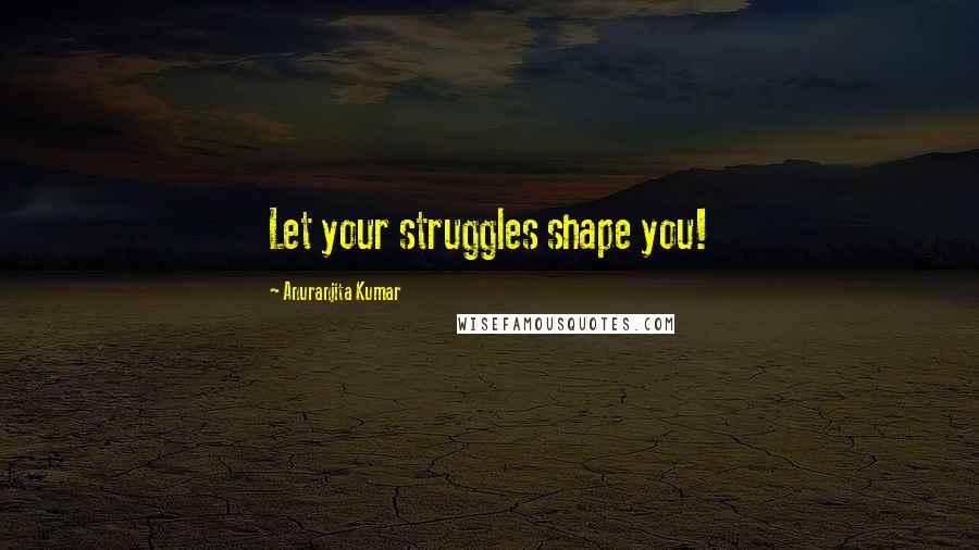 Anuranjita Kumar quotes: Let your struggles shape you!