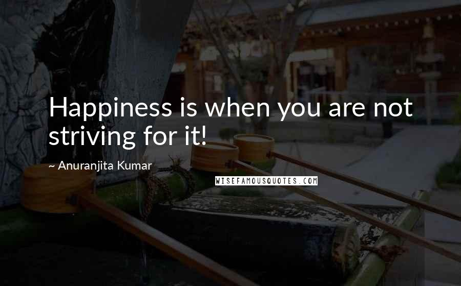 Anuranjita Kumar quotes: Happiness is when you are not striving for it!