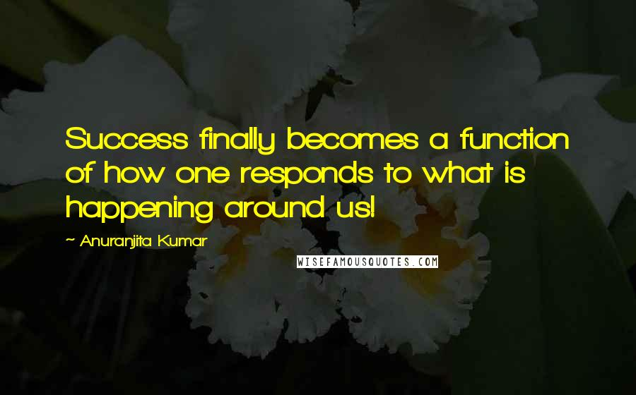 Anuranjita Kumar quotes: Success finally becomes a function of how one responds to what is happening around us!
