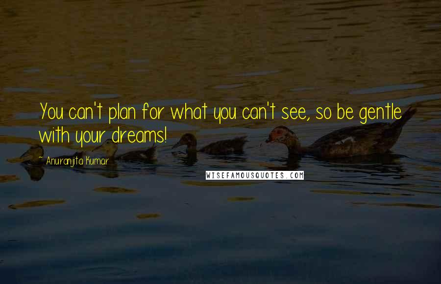 Anuranjita Kumar quotes: You can't plan for what you can't see, so be gentle with your dreams!