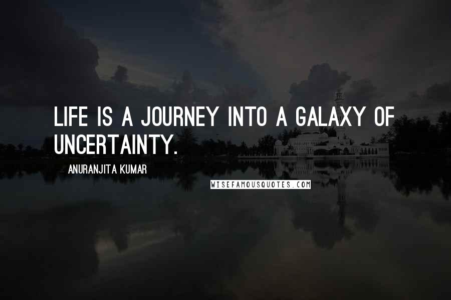 Anuranjita Kumar quotes: Life is a journey into a galaxy of uncertainty.