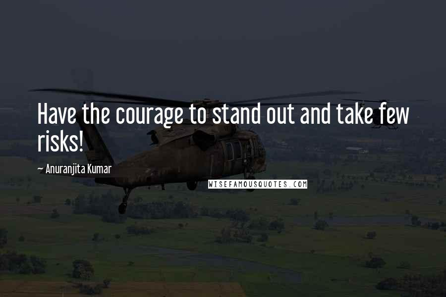 Anuranjita Kumar quotes: Have the courage to stand out and take few risks!