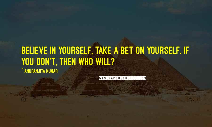 Anuranjita Kumar quotes: Believe in yourself, take a bet on yourself. If you don't, then who will?