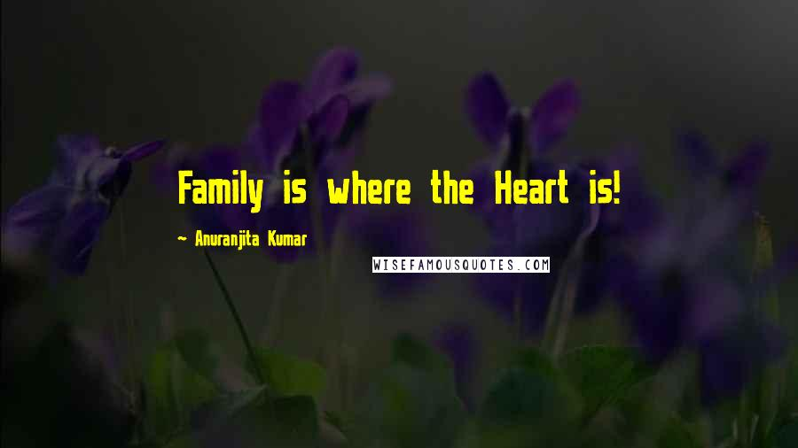 Anuranjita Kumar quotes: Family is where the Heart is!