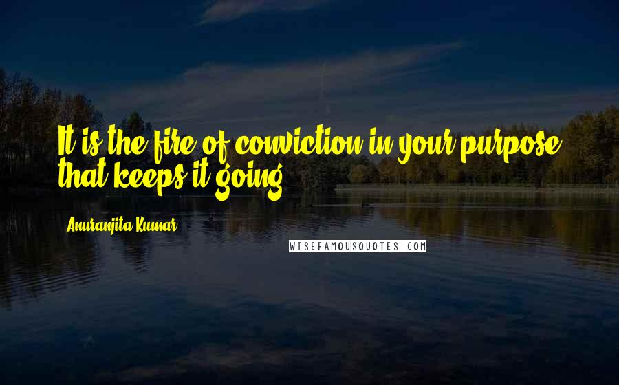 Anuranjita Kumar quotes: It is the fire of conviction in your purpose that keeps it going!