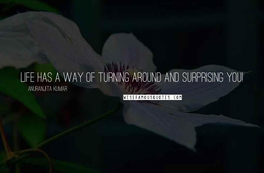 Anuranjita Kumar quotes: Life has a way of turning around and surprising you!