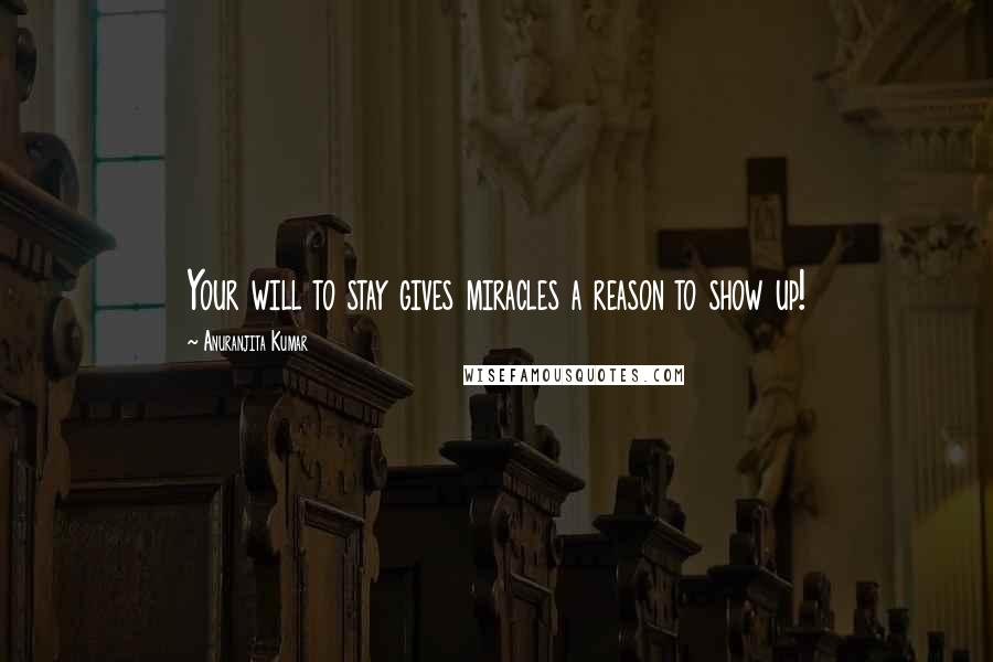 Anuranjita Kumar quotes: Your will to stay gives miracles a reason to show up!