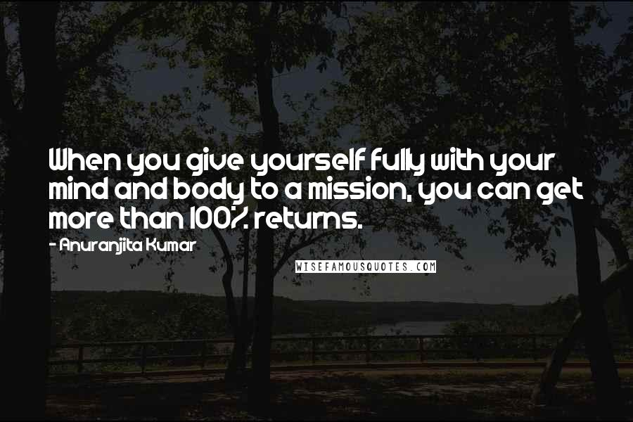 Anuranjita Kumar quotes: When you give yourself fully with your mind and body to a mission, you can get more than 100% returns.
