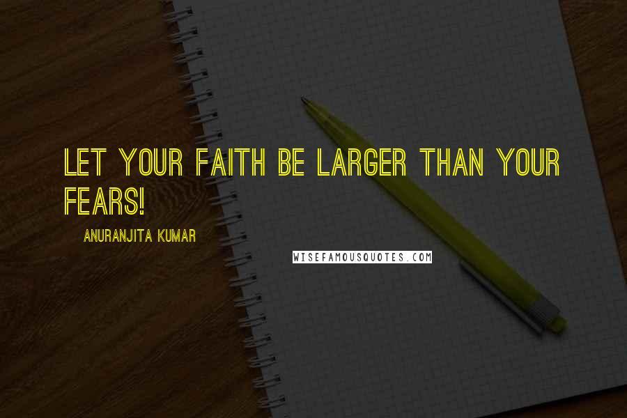 Anuranjita Kumar quotes: Let your faith be larger than your fears!