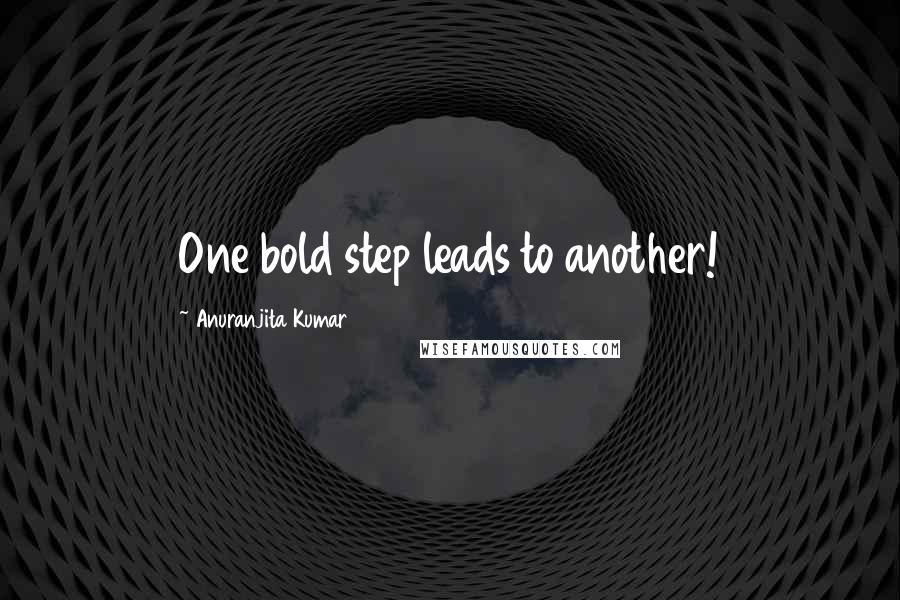 Anuranjita Kumar quotes: One bold step leads to another!