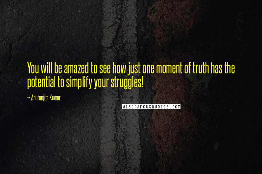 Anuranjita Kumar quotes: You will be amazed to see how just one moment of truth has the potential to simplify your struggles!