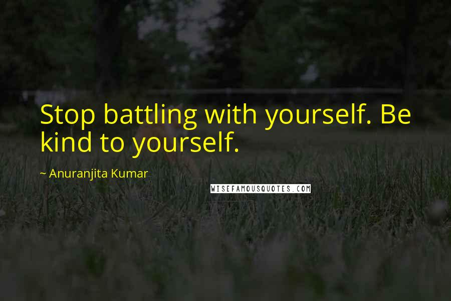 Anuranjita Kumar quotes: Stop battling with yourself. Be kind to yourself.
